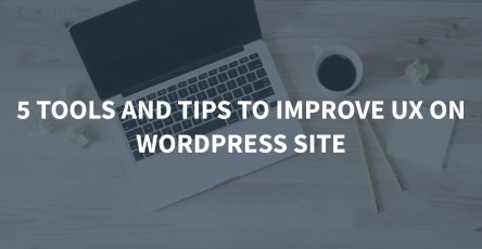 5 Tools and Tips to Improve UX on WordPress Site