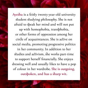 "Excerpt from In Your Face by Natasha Bakht. It reads: ""Ayesha is a feisty twenty-year-old university student studying philosophy. She is not afraid to speak her mind and will not put up with homophobia, transphobia, or other forms of oppression among her circle of acquaintances. She is active on social media, promoting progressive politics in her community. In addition to her studies and activism, she works part-time to support herself financially. She enjoys dressing well and usually likes to have a pop of colour in her wardrobe. She is outgoing, outspoken, and has a sharp wit."""