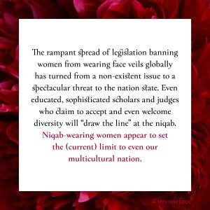"Excerpt from In Your Face by Natasha Bakht. It reads: ""The rampant spread of legislation banning women from wearing face veils globally has turned from a non-existent issue to a spectacular threat to the nation state. Even educated, sophisticated scholars and judges who claim to accept and even welcome diversity will ""draw the line"" at the niqab. Niqab-wearing women appear to set the (current) limit to even our multicultural nation. """
