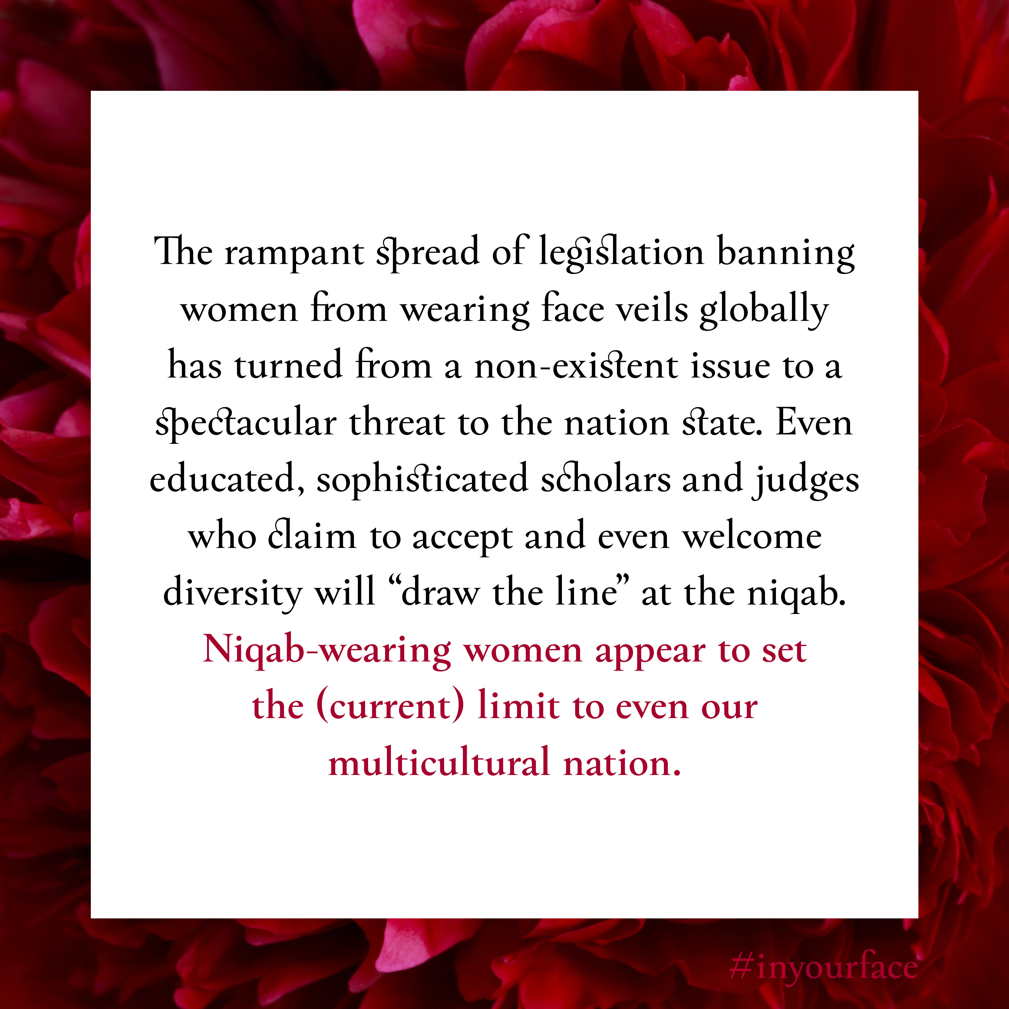 """Excerpt from In Your Face by Natasha Bakht. It reads: """"The rampant spread of legislation banning women from wearing face veils globally has turned from a non-existent issue to a spectacular threat to the nation state. Even educated, sophisticated scholars and judges who claim to accept and even welcome diversity will """"draw the line"""" at the niqab. Niqab-wearing women appear to set the (current) limit to even our multicultural nation. """""""