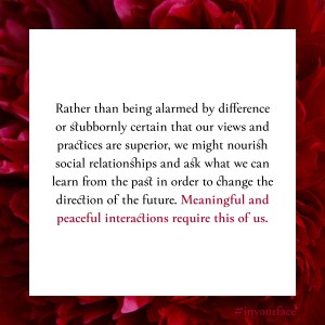 "Excerpt from In Your Face by Natasha Bakht. It reads: ""Rather than being alarmed by difference or stubbornly certain that our views and practices are superior, we might nourish social relationships and ask what we can learn from the past in order to change the direction of the future. Meaningful and peaceful interactions require this of us."""