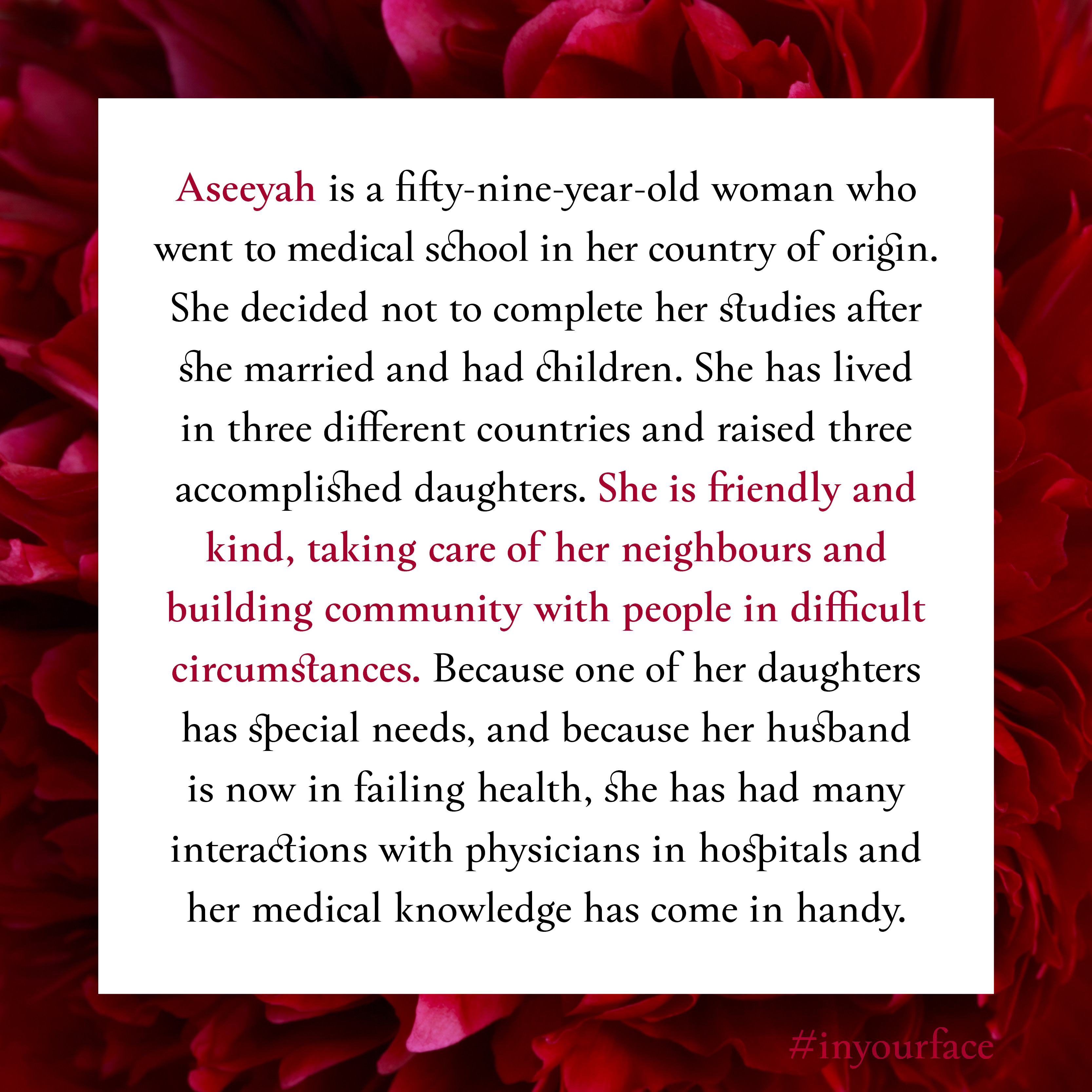 """Excerpt from In Your Face by Natasha Bakht. It reads: """"Aseeyah is a fifty-nine-year-old woman who went to medical school in her country of origin. She decided not to complete her studies after she married and had children. She has lived in three different countries and raised three accomplished daughters. She is friendly and kind, taking care of her neighbours and building community with people in difficult circumstances. Because one of her daughters has special needs, and because her husband is now in failing health, she has had many interactions with physicians in hospitals and her medical knowledge has come in handy."""""""