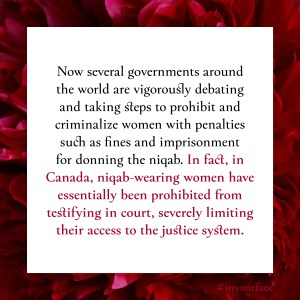 "Excerpt from In Your Face by Natasha Bakht. It reads: ""Now several governments around the world are vigorously debating and taking steps to prohibit and criminalize women with penalties such as fines and imprisonment for donning the niqab. In fact, in Canada, niqab-wearing women have essentially been prohibited from testifying in court, severely limiting their access to the justice system."""
