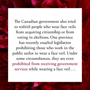 "Excerpt from In Your Face by Natasha Bakht. It reads: ""The Canadian government also tried to restrict people who wear face veils from acquiring citizenship or from voting in elections. One province has recently enacted legislation prohibiting those who work in the public sector to wear a face veil. Under some circumstances, they are even prohibited from receiving government services while wearing a face veil . . ."""