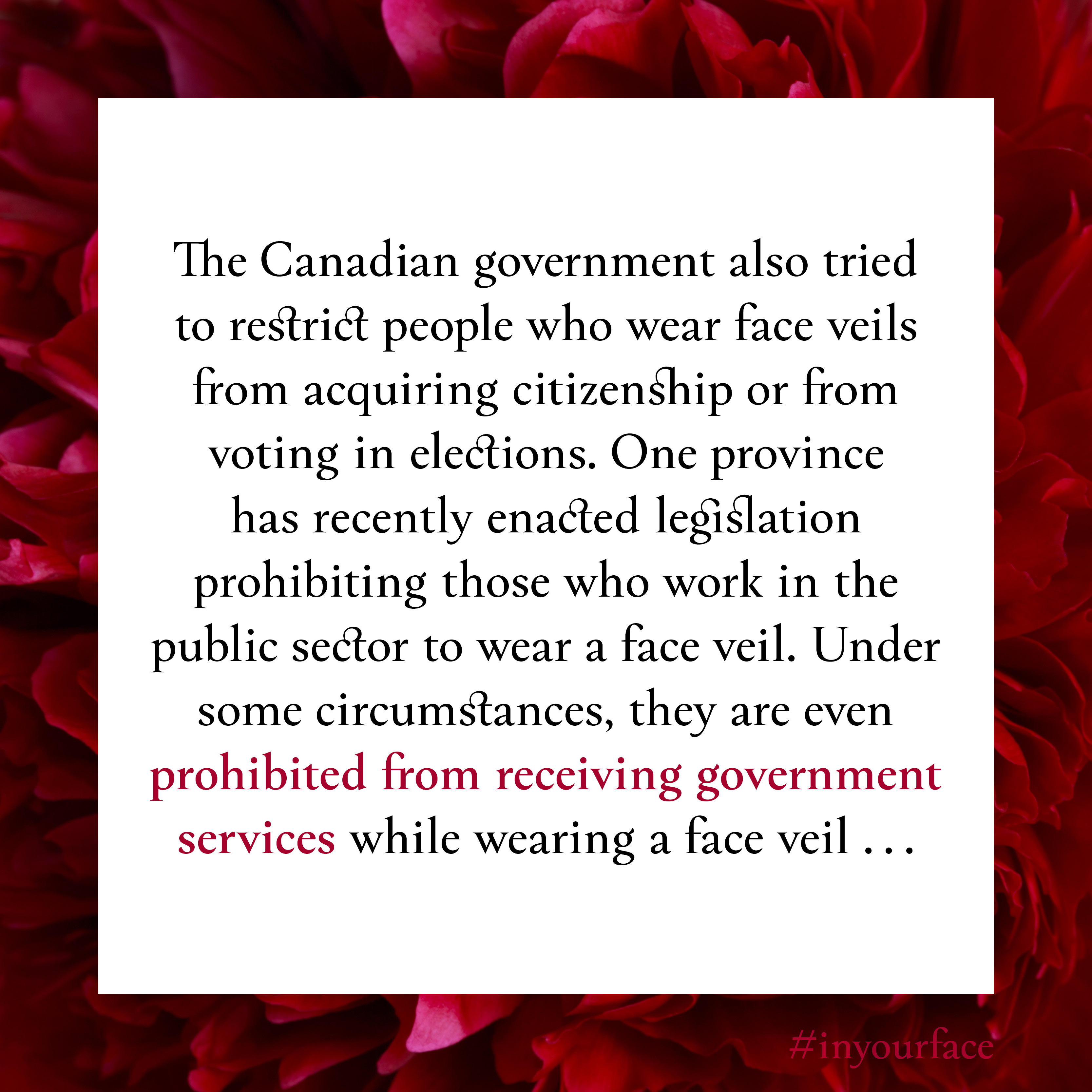 """Excerpt from In Your Face by Natasha Bakht. It reads: """"The Canadian government also tried to restrict people who wear face veils from acquiring citizenship or from voting in elections. One province has recently enacted legislation prohibiting those who work in the public sector to wear a face veil. Under some circumstances, they are even prohibited from receiving government services while wearing a face veil ..."""""""