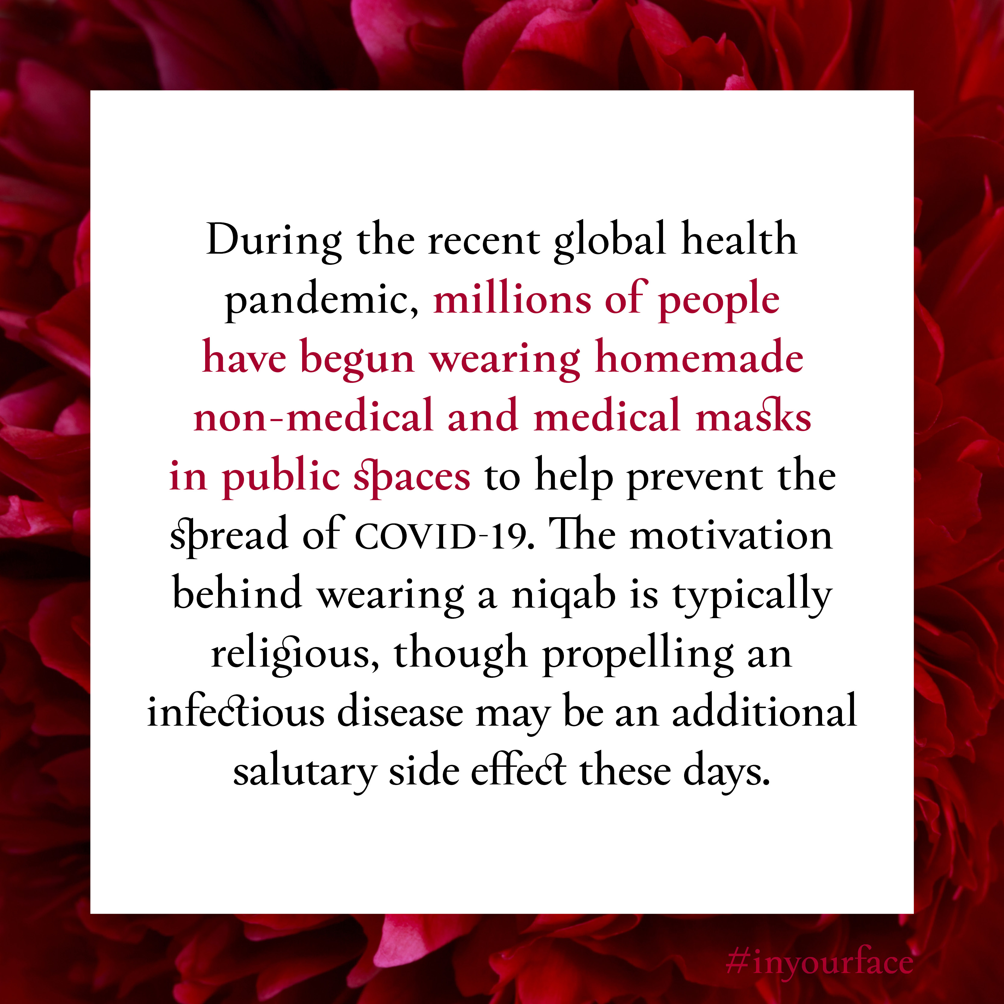 """Excerpt from In Your Face by Natasha Bakht. It reads: """"During the recent global health pandemic, millions of people have begun wearing homemade non‑medical and medical masks in public spaces to help prevent the spread of COVID-19. The motivation behind wearing a niqab is typically religious, though propelling an infectious disease may be an additional salutary side effect these days. """""""
