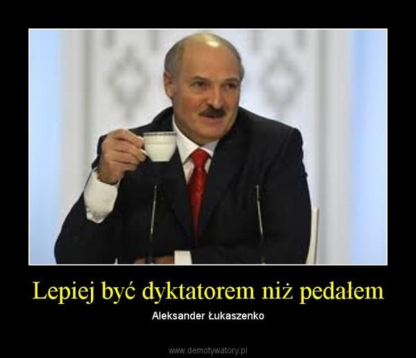 Lepiej być dyktatorem niż pedałem – Demotywatory.pl