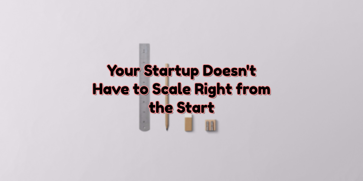 No, Your Startup Doesn't Have to Scale Right from the Start