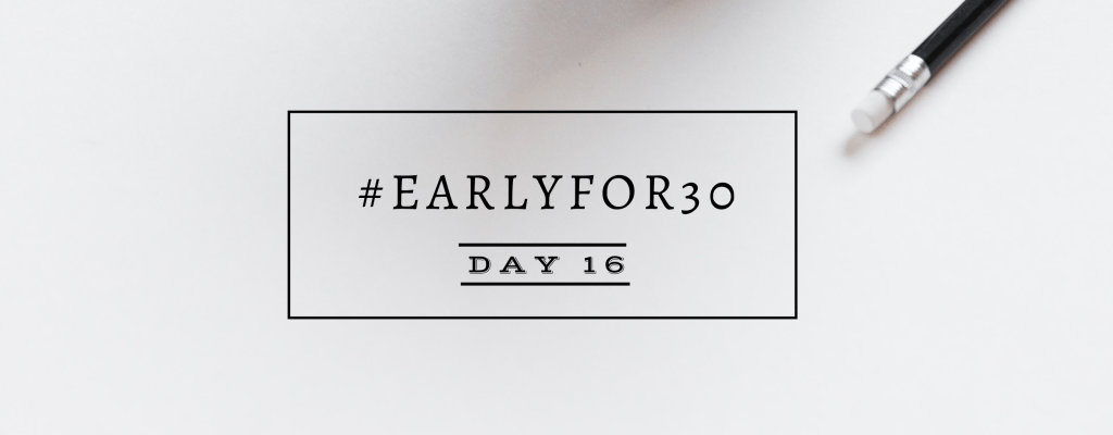 #Earlyfor30 – Day 16