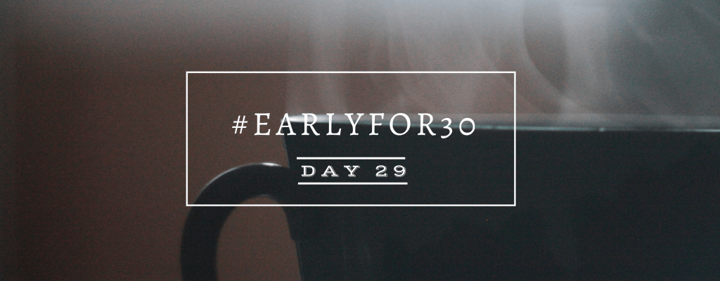 #Earlyfor30 – Day 29