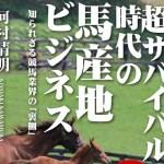 『超サバイバル時代の馬産地ビジネス 知られざる競馬業界の「裏側」』河村清明