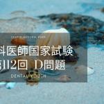 第112回歯科医師国家試験 D問題