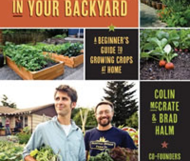 The Seattle Based Authors Of Food Grown Right In Your Backyard Operate A Business That Gets Homeowners Started Growing Their Own Vegetables Along With