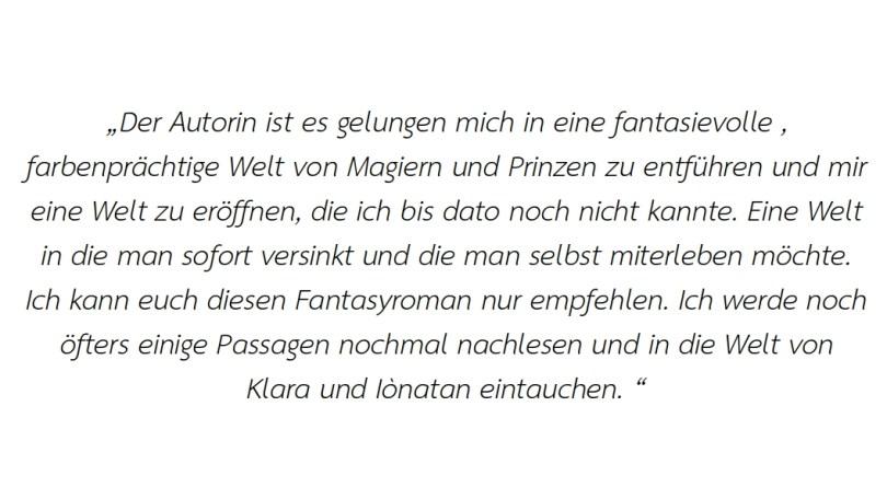 Der Autorin ist es gelungen mich in eine fantasievolle, farbenprächtige Welt von Magiern und Prinzen zu entführen und mir eine Welt zu eröffnen, die ich bis dato noch nicht kannte. Eine Welt in die man sofort versinkt und die man selbst miterleben möchte. Ich kann euch diesen Fantasyroman nur empfehlen. Ich werde noch öfters einige Passagen nochmal nachlesen und in die Welt von Klara und Iònatan eintauchen.