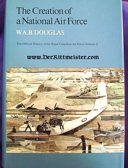 CANADA - BOOK - THE CREATION OF A NATIONAL AIR FORCE - THE OFFICIAL HISTORY OF THE ROYAL CANADIAN AIR FORCE VOLUME II by W. A. B. DOUGLAS - Imperial German Military Antiques Sale