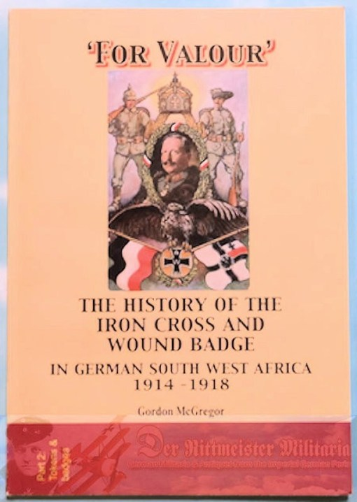 SOUTHWEST AFRICA COLONIAL - BOOK - FOR VALOUR: THE HISTORY OF THE IRON CROSS AND WOUND BADGE IN GERMAN SOUTHWEST AFRICA 1914-1918 by GORDON McGREGOR - Imperial German Military Antiques Sale