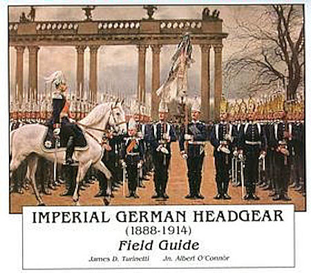 - BOOK - IMPERIAL GERMAN HEADGEAR (1888-1914) FIELD GUIDE by JAMES D. TURINETTI & JN. ALBERT O'CONNOR - Imperial German Military Antiques Sale