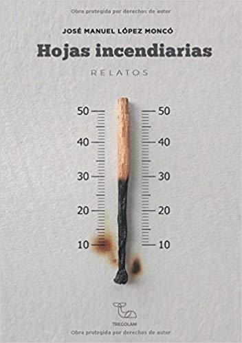 Hojas incendiarias, de José Manuel López Moncó. Reseña