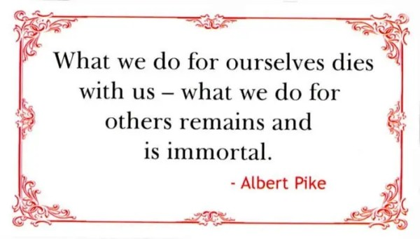 What we do for ourselves dies with us, what we do for others remains and is Immortal