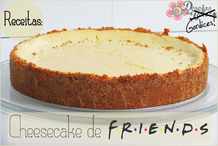 Receitas: Cheesecake de Friends – Desejos de Gordices!