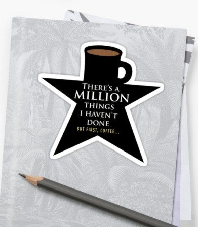 There's a Million Things I haven't Done... But First, Coffee