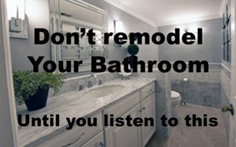Don't Remodel your Bath until you listen to This