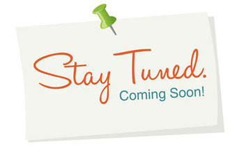 Stay Tuned, Coming Soon!
