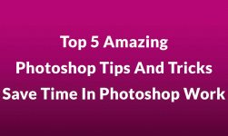Top 5 Amazing Photoshop Tips And Tricks – Save Time In Photoshop Work