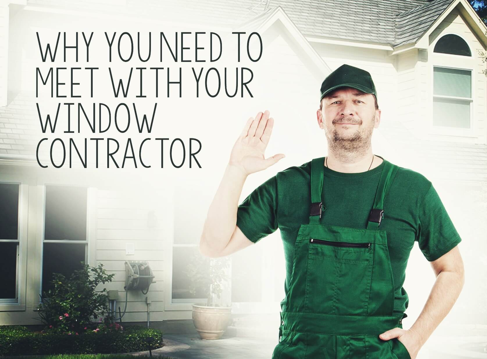 Why You Need To Meet With Your Window Contractor