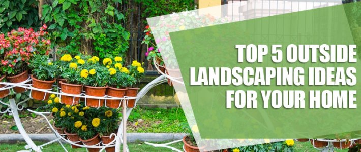 Top 5 outside landscaping ideas for your home