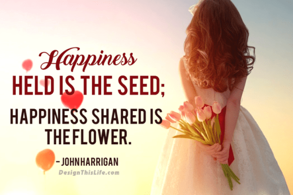 To be living a happy life, remember that - happiness held is the seed; happiness shared is the flower.