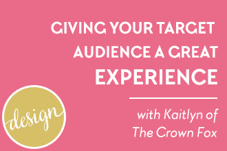 Giving your target audience a great experience! Your brand's design isn't all about visual design, it's also about the experience your readers have when they visit, read and click around your blog. Learn more from guest Kaitlyn, the Crown Fox on www.DesignYourOwnBlog.com.
