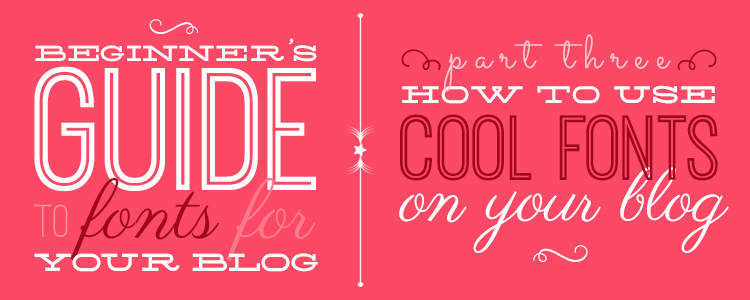Beginner's Guide to Fonts for Your Blog: How to Use Cool Fonts on Your Blog or Website