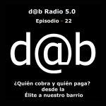 d@b radio 5.0 Episodio 22 – Disidencia Controlada: Quién cobra y Quién paga, desde la Elite a nuestro barrio