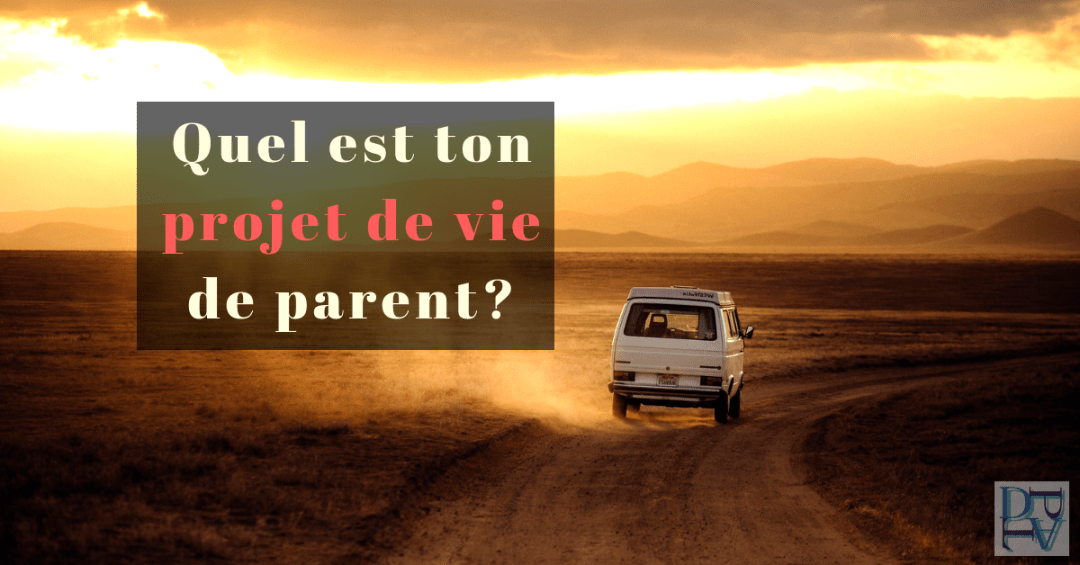 quel est ton projet de vie de parent et comment avoir une parentalité épanouie