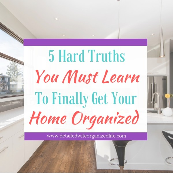 5 Hard Truths You Must Learn to Finally Get Your Home Organized