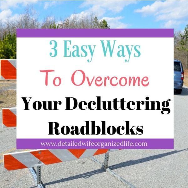 3 Easy Ways To Overcome Your Biggest Decluttering Roadblocks