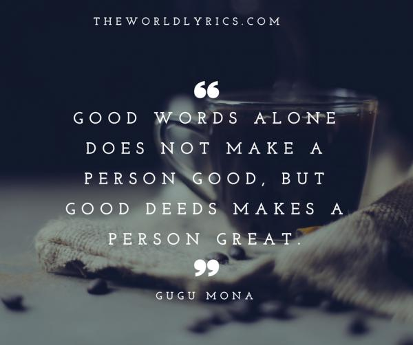 Good words alone does not make a person good, but good deeds makes a person great.