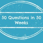 Fifty Questions – Week Eight