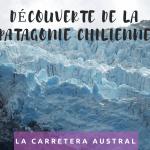 Découverte de la Patagonie Chilienne par la carretera austral