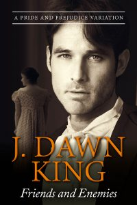 Friends and Enemies, J. Dawn King, Jane Austen variation, Jane Austen fan fiction, JAFF, Pride and Prejudice variation, Pride and Prejudice variation, Pride and Prejudice, Jane Austen, historical romance, historical fiction, Regency romance