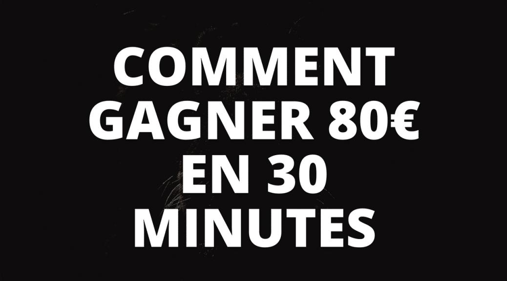 Gagner 80€ en 30 minutes