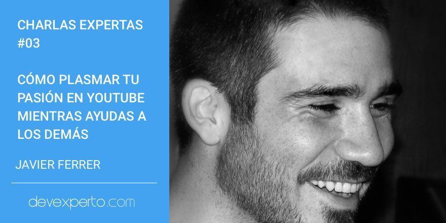 Charlas Expertas #03: Cómo plasmar tu pasión en YouTube mientras ayudas a los demás, con Javier Ferrer