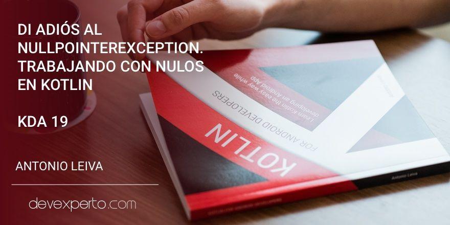 Di adiós a NullPointerException. Trabajando con nulos en Kotlin (KDA 19)