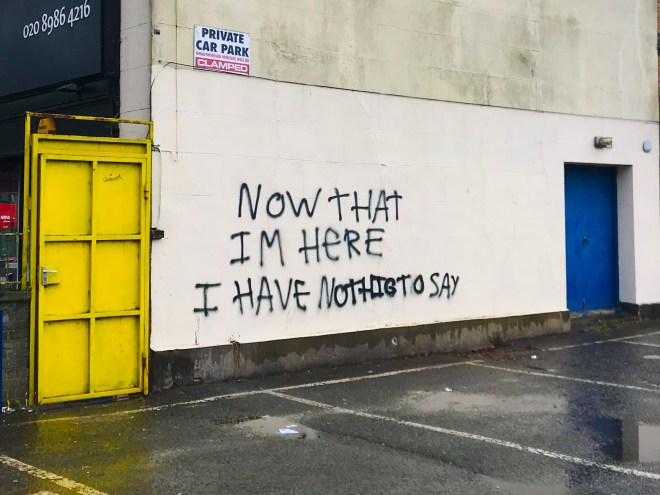 Graffito with the text, 'Now that I'm here I have nothig to say' (misspelling in original).