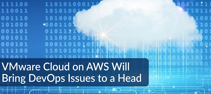 VMware Cloud on AWS Will Bring DevOps Issues to a Head