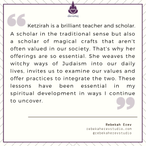 Ketzirah is a brilliant teacher and scholar. A scholar in the traditional sense but also a scholar of magical crafts that aren't often valued in our society. That's why her offerings are so essential. She weaves the witchy ways of Judaism into our daily lives, invites us to examine our values and offer practices to integrate the two. These lessons have been essential in my spiritual development in ways I continue to uncover. (Kohenet Rebekah Erev)