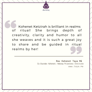Kohenet Ketzirah is brilliant in realms of ritual! She brings depth of creativity, clarity and humor to all she weaves and it is such a great joy to share and be guided in ritual realms by her! (Rav Kohenet Taya Ma)