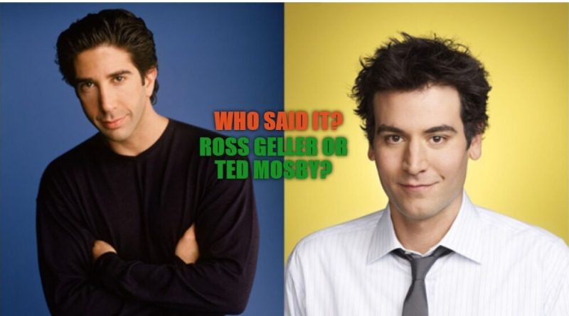 Who said it? —Ross Geller or Ted Mosby?
