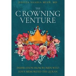 The Crowning Venture: Inspiration from Women Who Have Memorized the Quran: Mian, Saadia